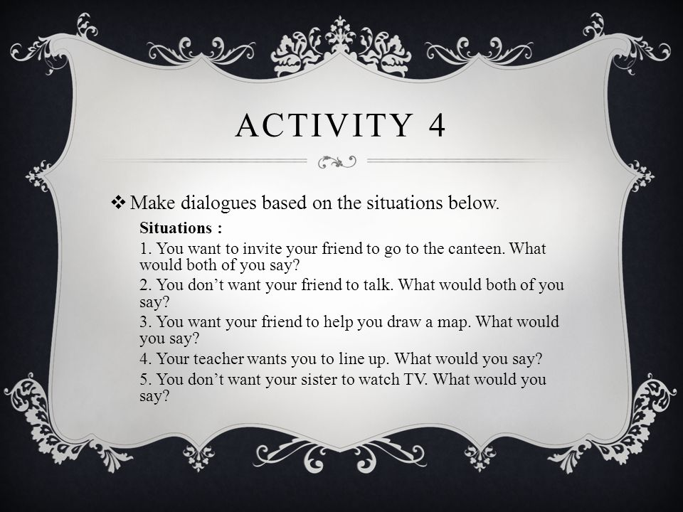 Activity 4 Make dialogues based on the situations below. Situations :