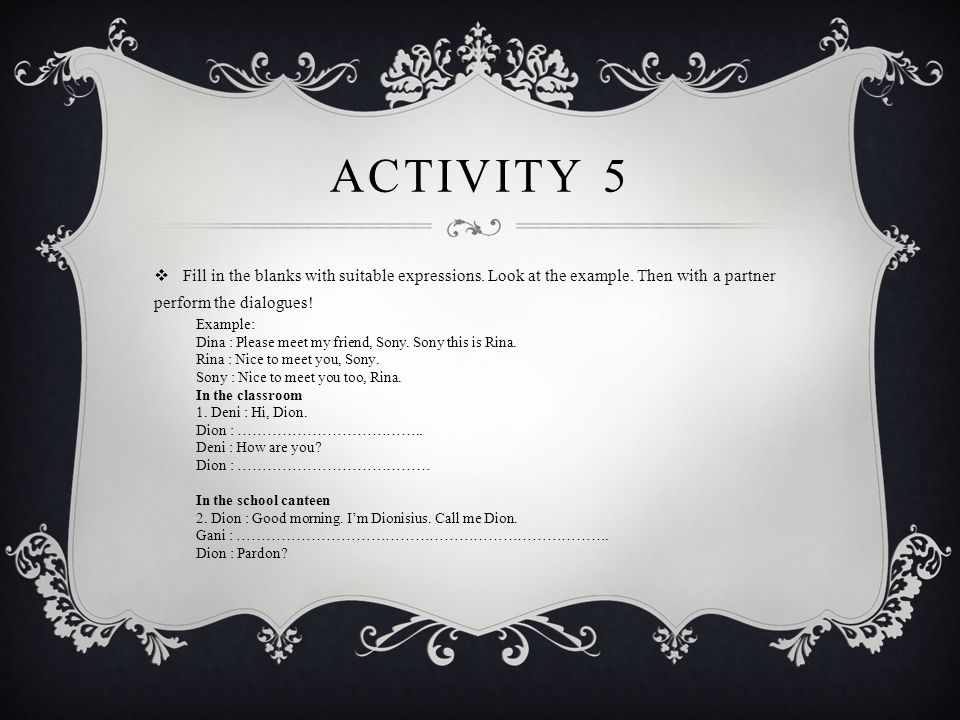 Activity 5 Fill in the blanks with suitable expressions. Look at the example. Then with a partner perform the dialogues!