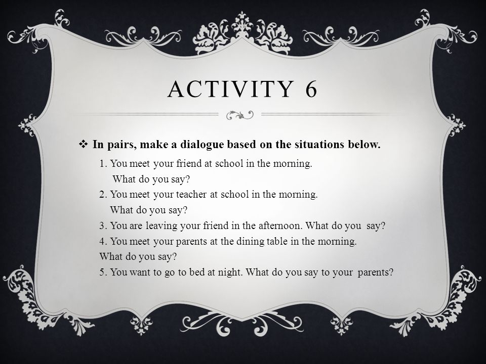 Activity 6 In pairs, make a dialogue based on the situations below.