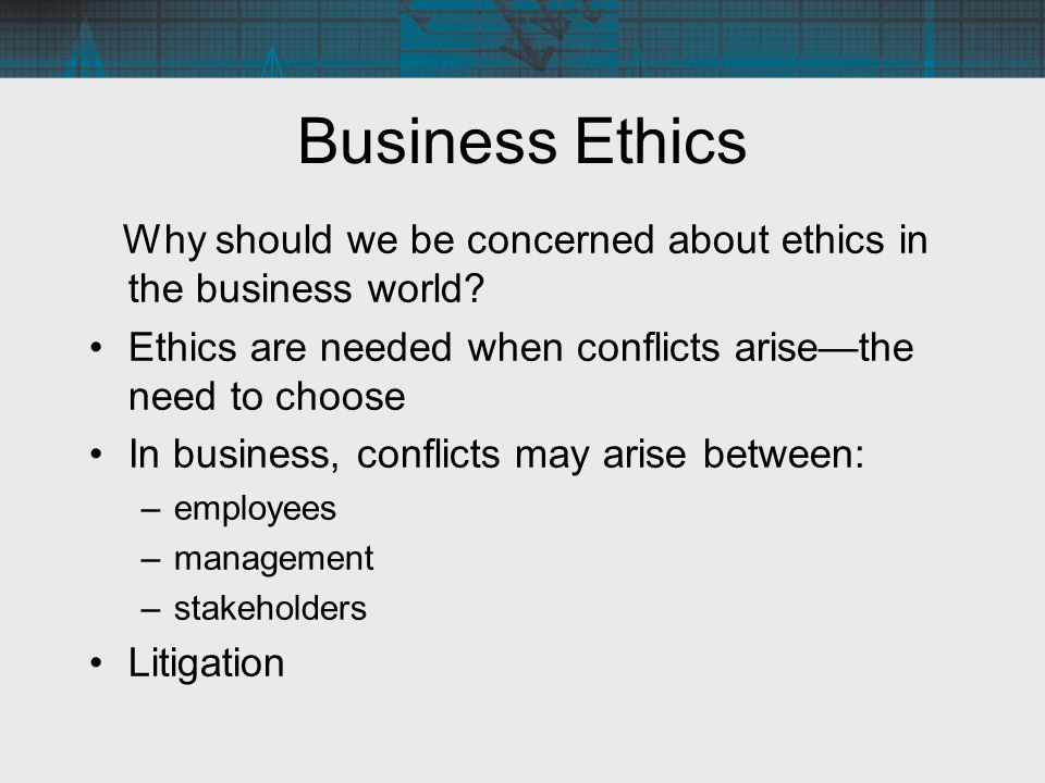 Business Ethics Why should we be concerned about ethics in the business world Ethics are needed when conflicts arise—the need to choose.