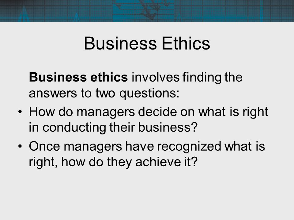 Business Ethics Business ethics involves finding the answers to two questions: How do managers decide on what is right in conducting their business