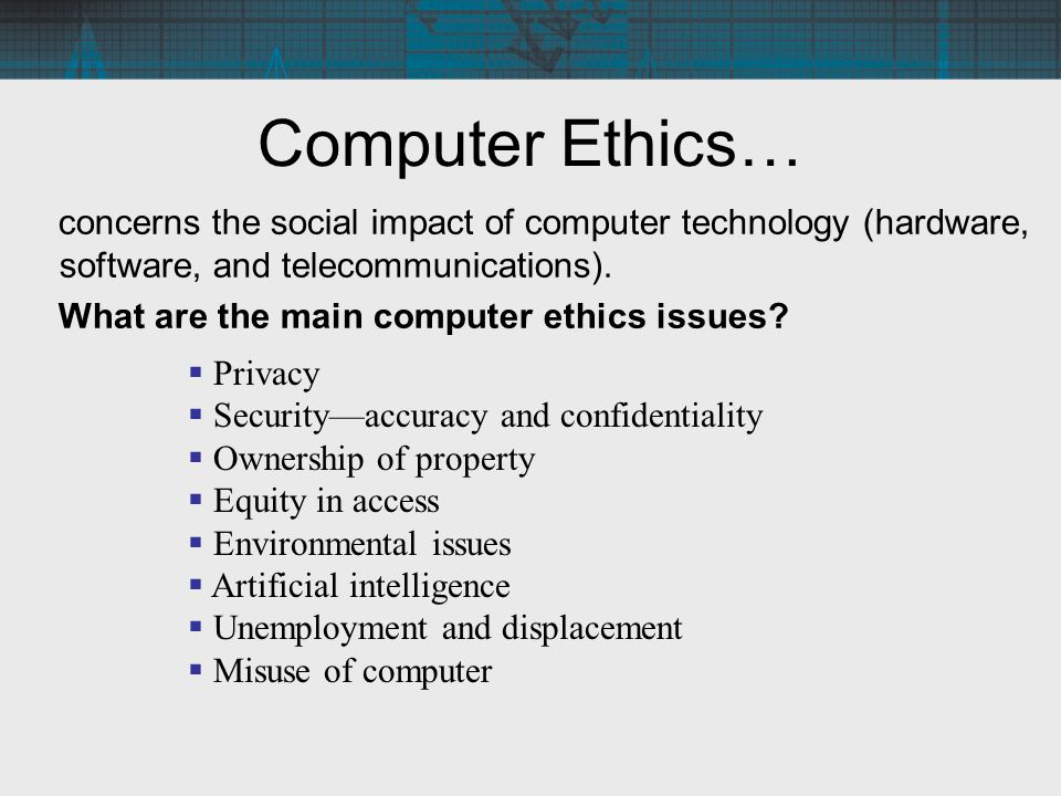 Computer Ethics… concerns the social impact of computer technology (hardware, software, and telecommunications).