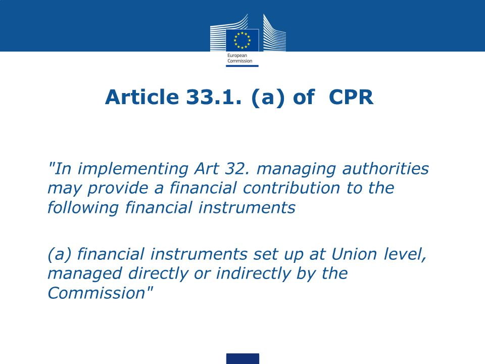 Article 33.1. (a) of CPR In implementing Art 32. managing authorities may provide a financial contribution to the following financial instruments.