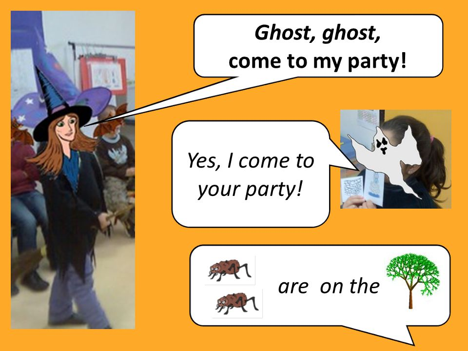 Ghost, ghost, come to my party! Yes, I come to your party! are on the