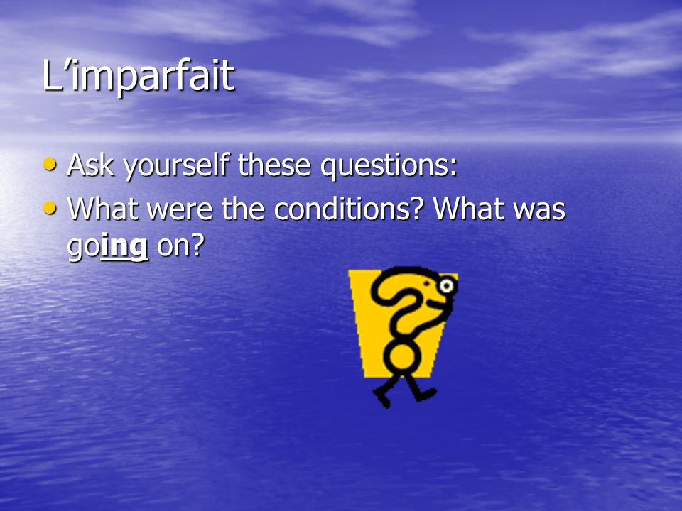 L'imparfait Ask yourself these questions: