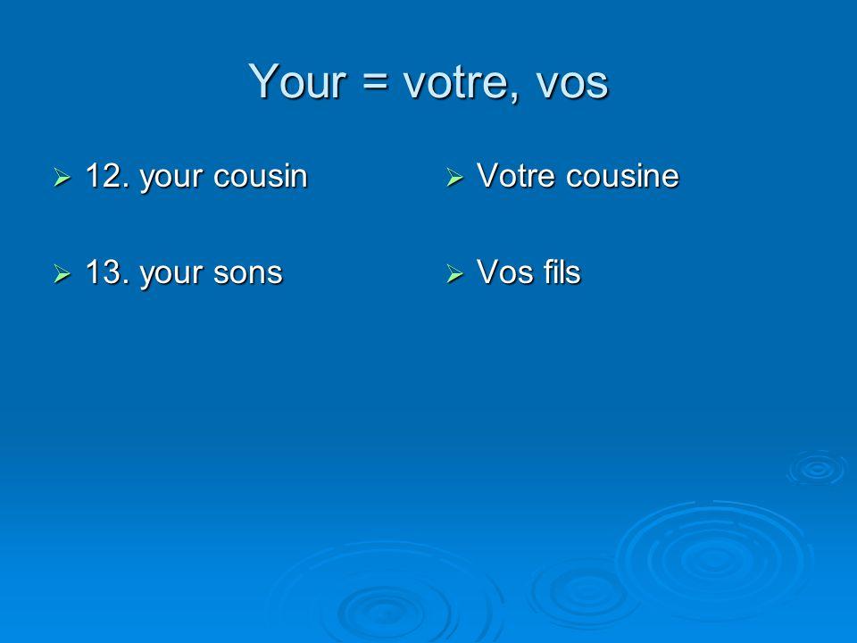 Your = votre, vos 12. your cousin 13. your sons Votre cousine Vos fils