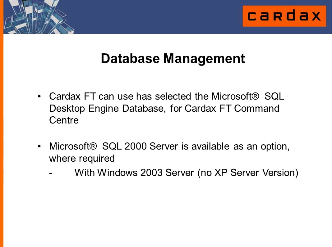 Database Management Cardax FT can use has selected the Microsoft® SQL Desktop Engine Database, for Cardax FT Command Centre.