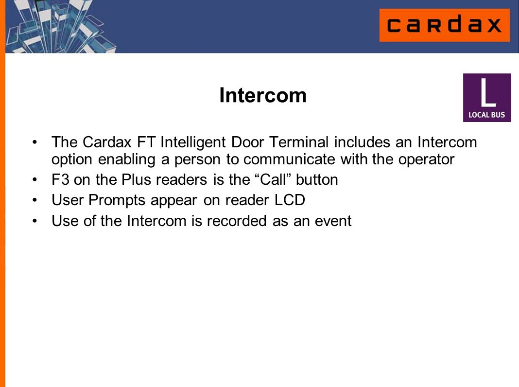 Intercom The Cardax FT Intelligent Door Terminal includes an Intercom option enabling a person to communicate with the operator.
