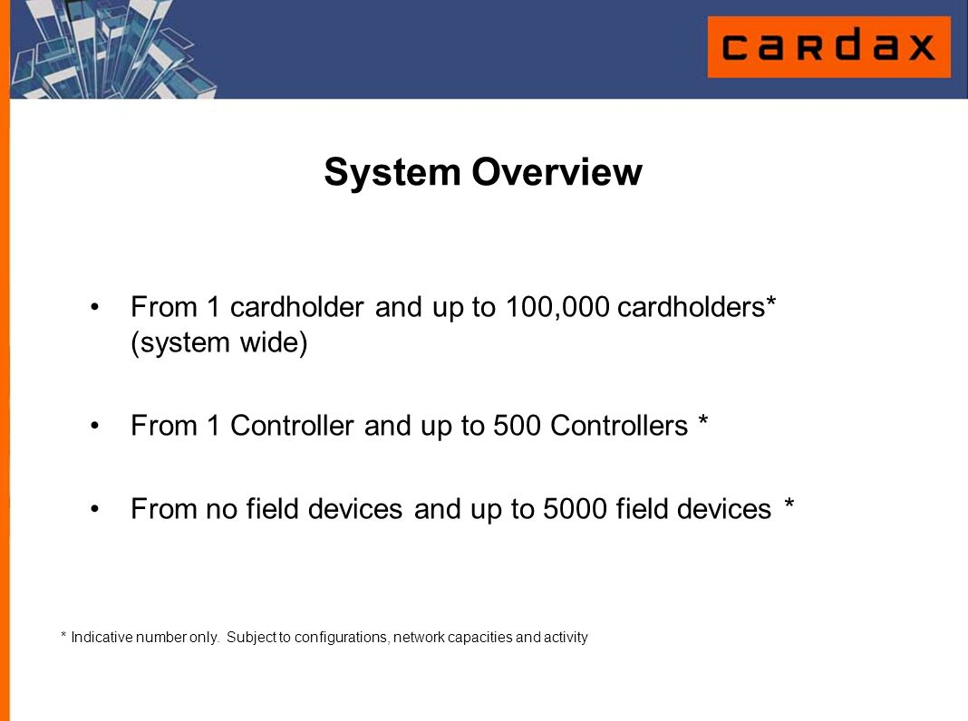 System Overview From 1 cardholder and up to 100,000 cardholders* (system wide) From 1 Controller and up to 500 Controllers *