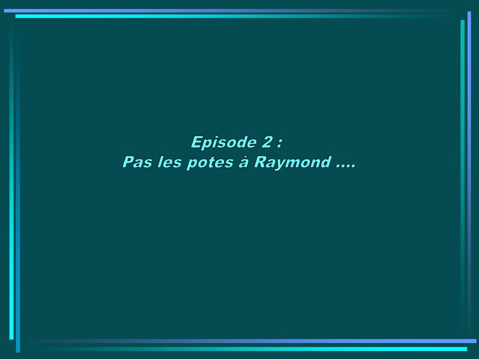 Episode 2 : Pas les potes à Raymond ....
