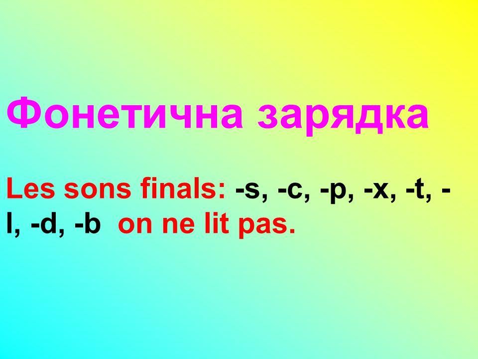 Фонетична зарядка Les sons finals: -s, -c, -p, -x, -t, -l, -d, -b on ne lit pas.