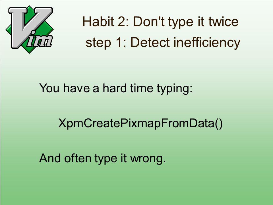 Habit 2: Don t type it twice step 1: Detect inefficiency