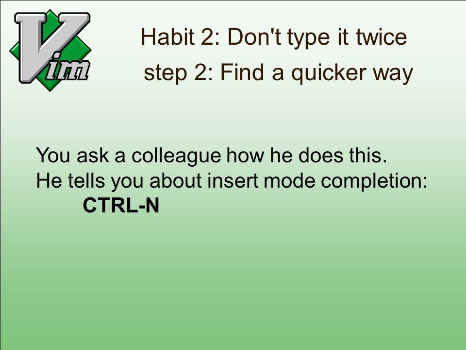 Habit 2: Don t type it twice step 2: Find a quicker way