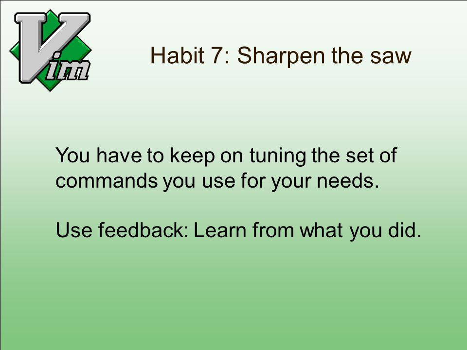 Habit 7: Sharpen the saw You have to keep on tuning the set of commands you use for your needs. Use feedback: Learn from what you did.