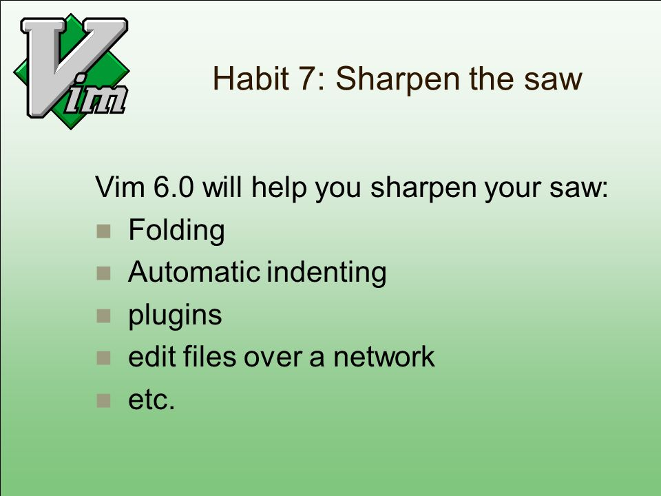Habit 7: Sharpen the saw Vim 6.0 will help you sharpen your saw: