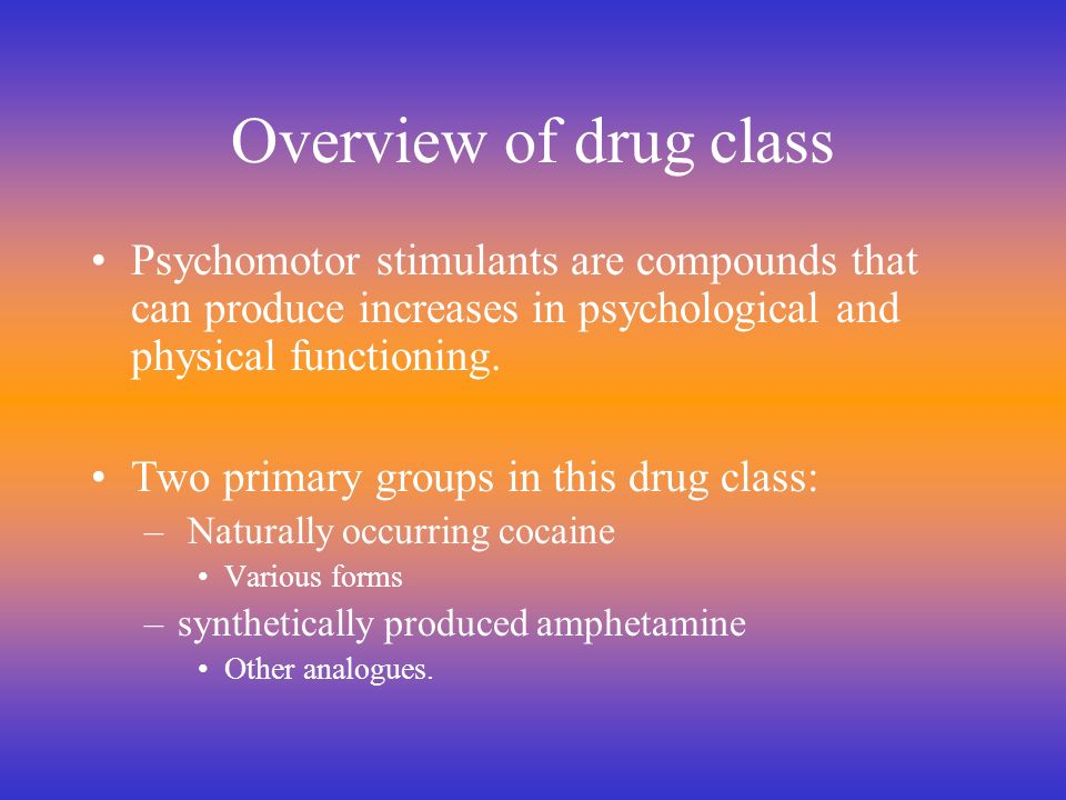 Overview of drug class Psychomotor stimulants are compounds that can produce increases in psychological and physical functioning.
