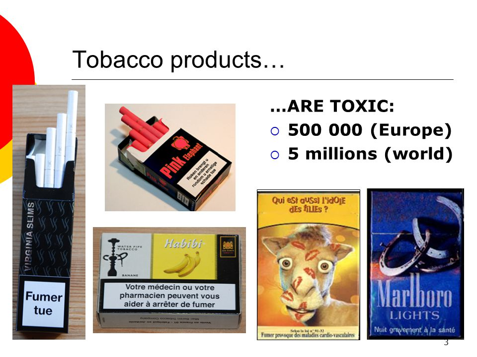 Tobacco products… …ARE TOXIC: 500 000 (Europe) 5 millions (world)