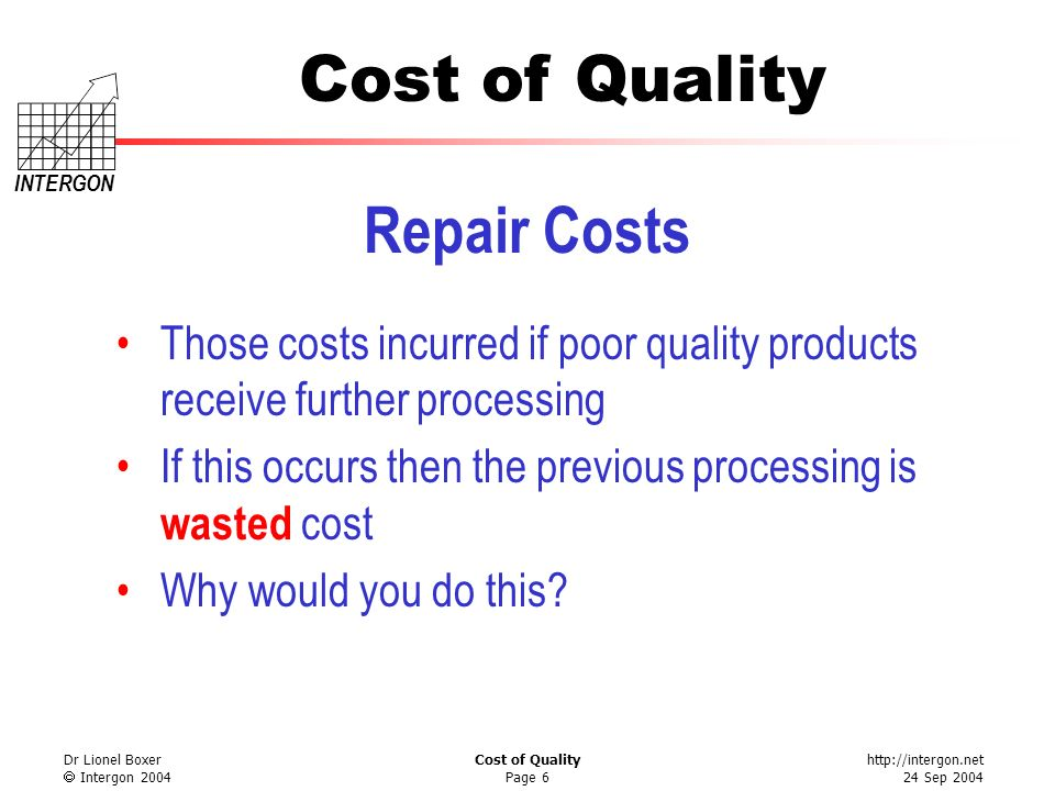 Repair Costs Those costs incurred if poor quality products receive further processing. If this occurs then the previous processing is wasted cost.