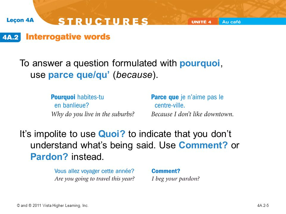To answer a question formulated with pourquoi, use parce que/qu' (because).