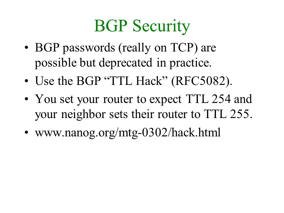 BGP Security BGP passwords (really on TCP) are possible but deprecated in practice. Use the BGP TTL Hack (RFC5082).