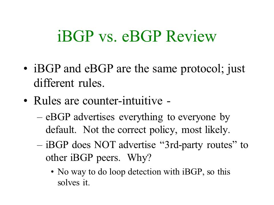 iBGP vs. eBGP Review iBGP and eBGP are the same protocol; just different rules. Rules are counter-intuitive -