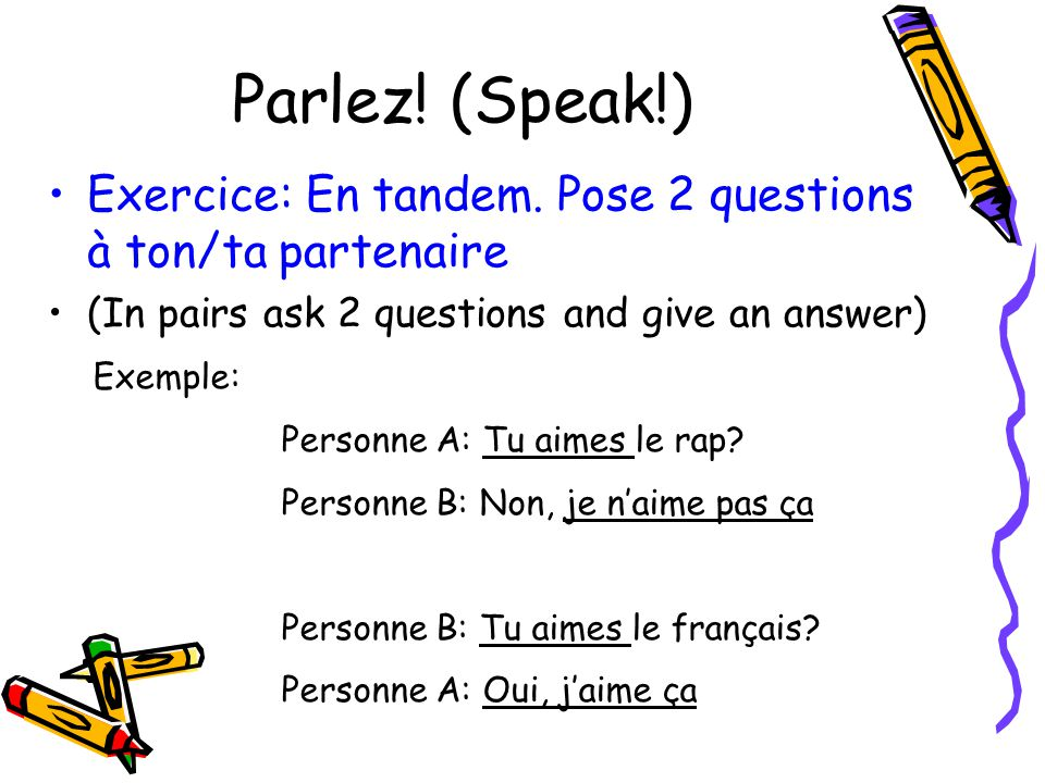 Parlez! (Speak!) Exercice: En tandem. Pose 2 questions à ton/ta partenaire. (In pairs ask 2 questions and give an answer)