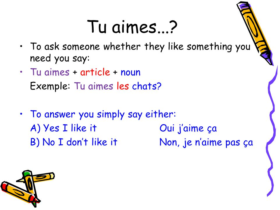 Tu aimes... To ask someone whether they like something you need you say: Tu aimes + article + noun.