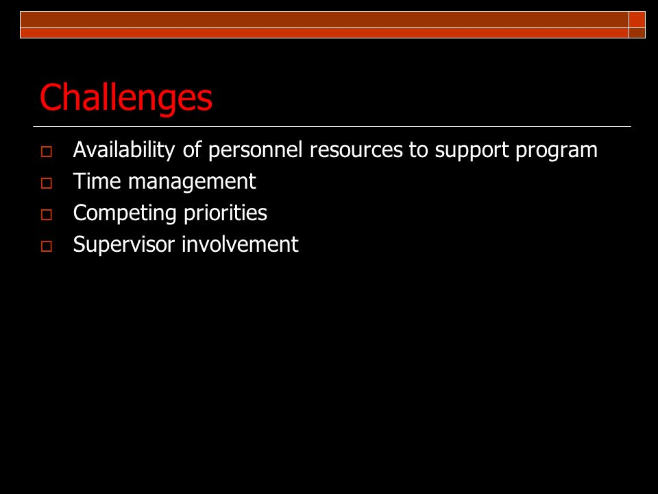 Challenges Availability of personnel resources to support program