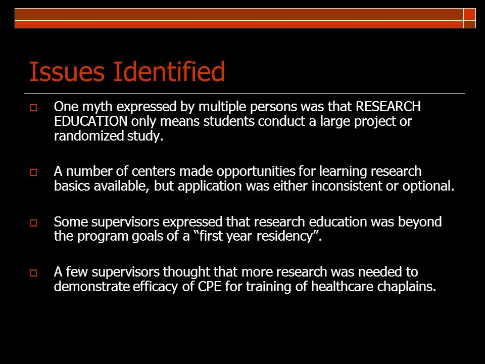 Issues Identified One myth expressed by multiple persons was that RESEARCH EDUCATION only means students conduct a large project or randomized study.
