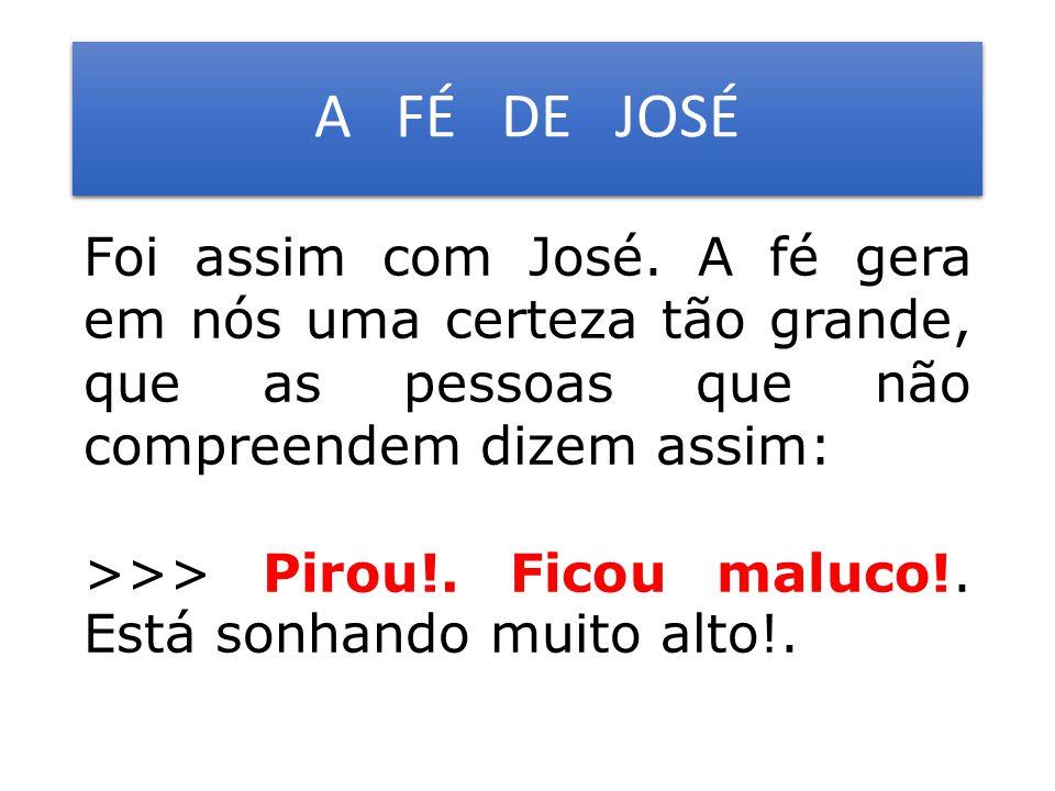 A FÉ DE JOSÉ Foi assim com José. A fé gera em nós uma certeza tão grande, que as pessoas que não compreendem dizem assim: