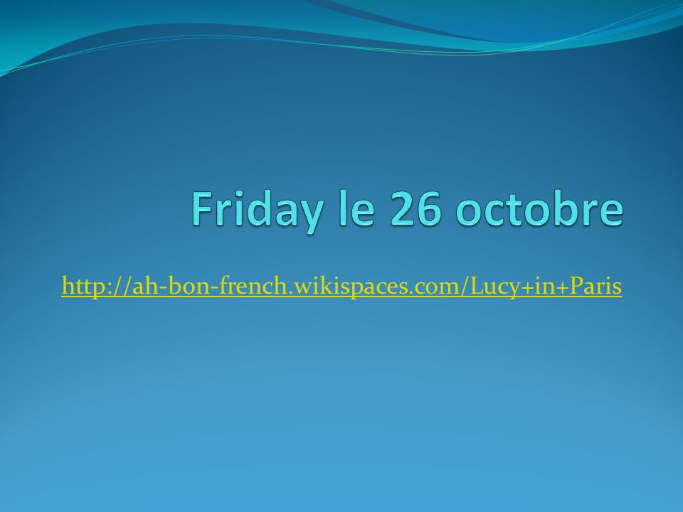 Friday le 26 octobre http://ah-bon-french.wikispaces.com/Lucy+in+Paris