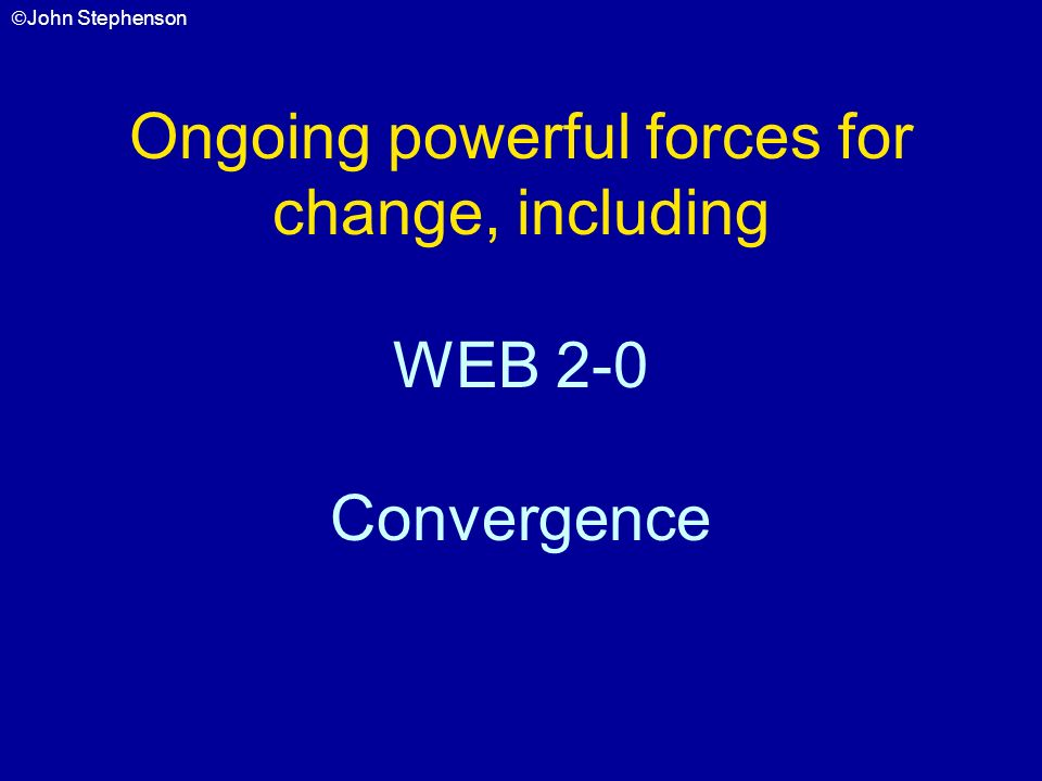 Ongoing powerful forces for change, including WEB 2-0 Convergence