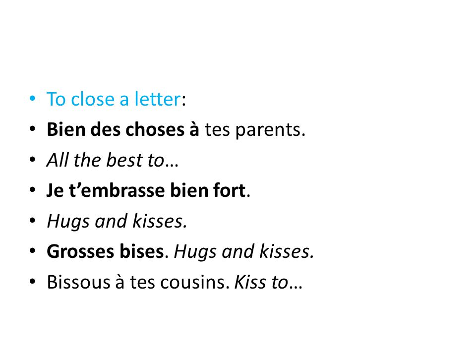 To close a letter: Bien des choses à tes parents. All the best to… Je t'embrasse bien fort. Hugs and kisses.