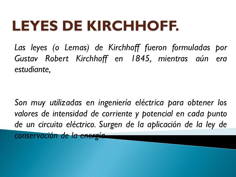 LEYES DE KIRCHHOFF. Las leyes (o Lemas) de Kirchhoff fueron formuladas por Gustav Robert Kirchhoff en 1845, mientras aún era estudiante,