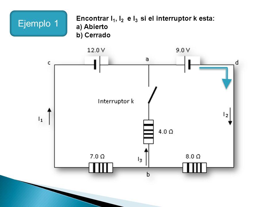 Ejemplo 1 Encontrar I1, I2 e I3 si el interruptor k esta: a) Abierto