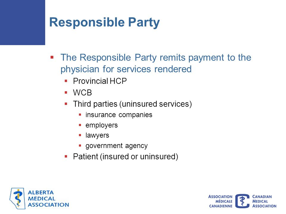 Responsible Party The Responsible Party remits payment to the physician for services rendered. Provincial HCP.