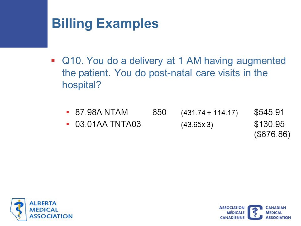 Billing Examples Q10. You do a delivery at 1 AM having augmented the patient. You do post-natal care visits in the hospital