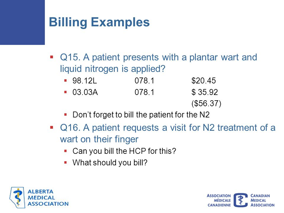 Billing Examples Q15. A patient presents with a plantar wart and liquid nitrogen is applied 98.12L 078.1 $20.45.