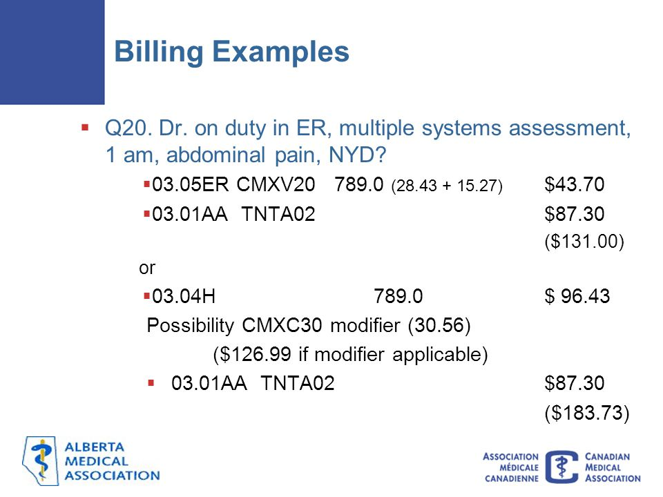 Billing Examples Q20. Dr. on duty in ER, multiple systems assessment, 1 am, abdominal pain, NYD 03.05ER CMXV20 789.0 (28.43 + 15.27) $43.70.