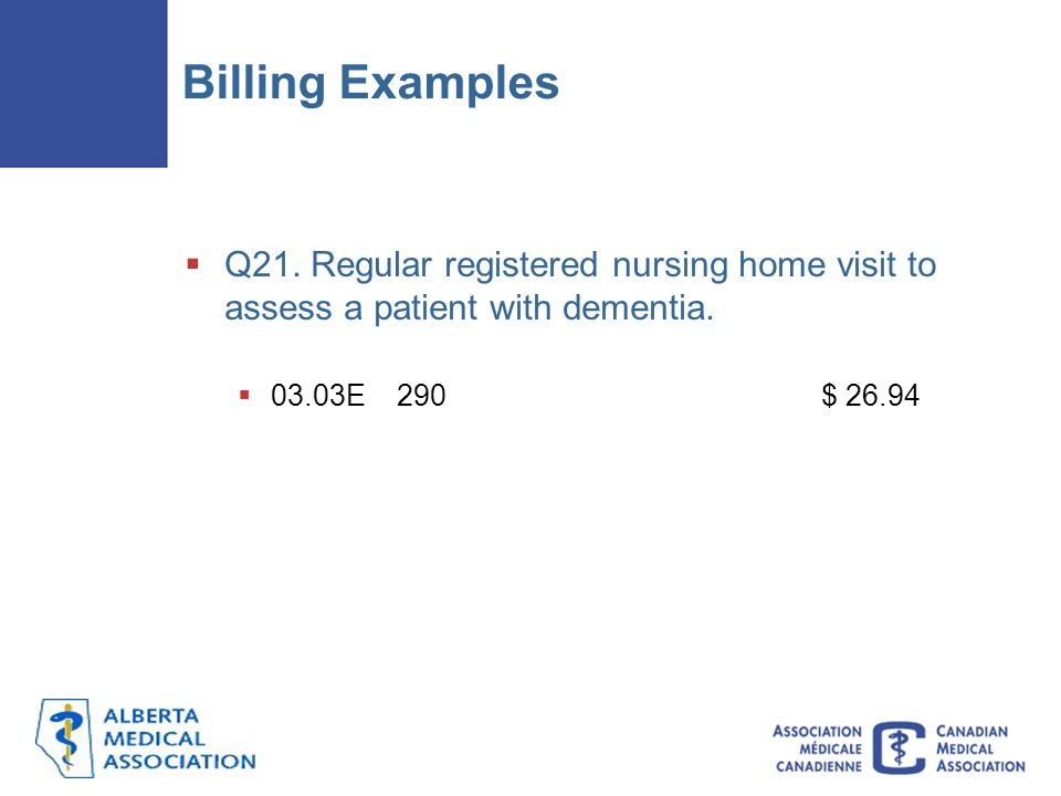 Billing Examples Q21. Regular registered nursing home visit to assess a patient with dementia. 03.03E 290 $ 26.94.