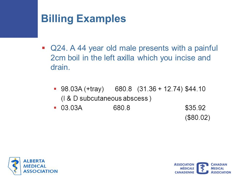Billing Examples Q24. A 44 year old male presents with a painful 2cm boil in the left axilla which you incise and drain.
