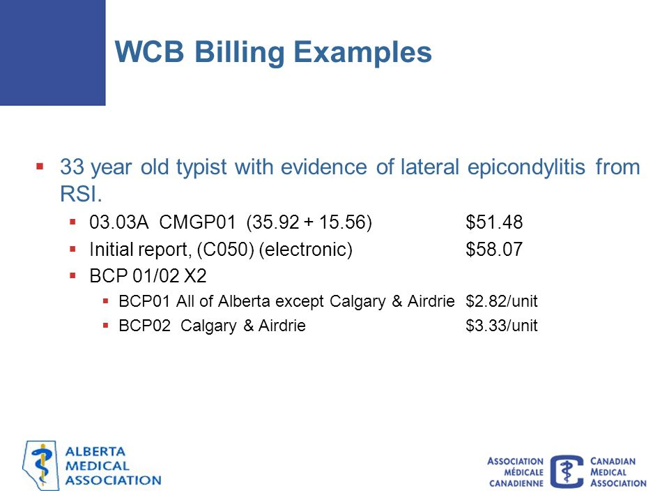 WCB Billing Examples 33 year old typist with evidence of lateral epicondylitis from RSI. 03.03A CMGP01 (35.92 + 15.56) $51.48.