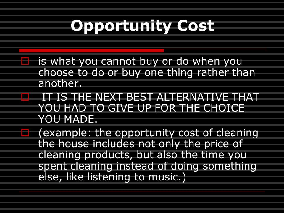 Opportunity Cost is what you cannot buy or do when you choose to do or buy one thing rather than another.