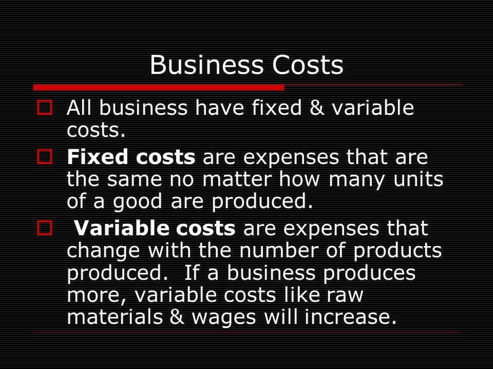 Business Costs All business have fixed & variable costs.