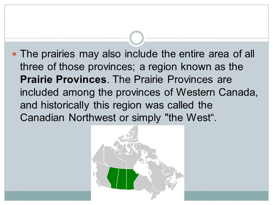 The prairies may also include the entire area of all three of those provinces; a region known as the Prairie Provinces.