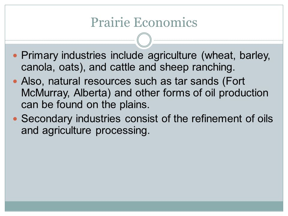 Prairie Economics Primary industries include agriculture (wheat, barley, canola, oats), and cattle and sheep ranching.