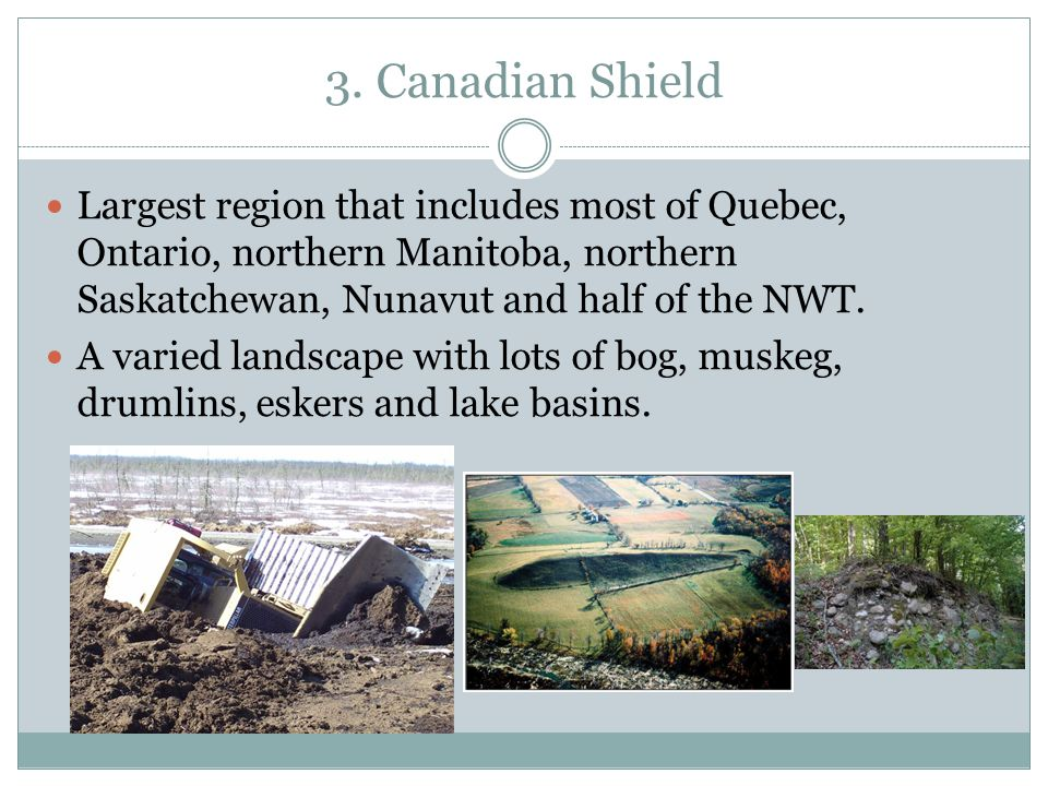 3. Canadian Shield Largest region that includes most of Quebec, Ontario, northern Manitoba, northern Saskatchewan, Nunavut and half of the NWT.