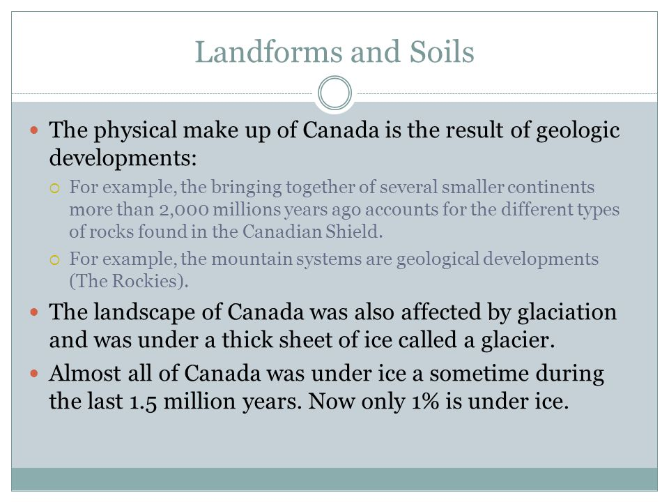 Landforms and Soils The physical make up of Canada is the result of geologic developments: