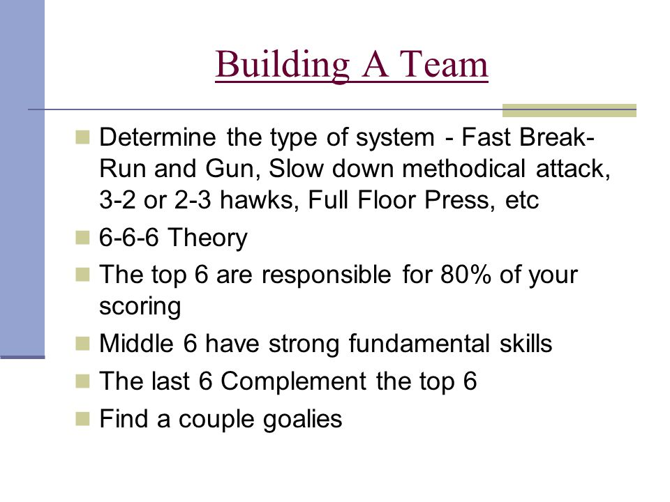 Building A Team Determine the type of system - Fast Break-Run and Gun, Slow down methodical attack, 3-2 or 2-3 hawks, Full Floor Press, etc.