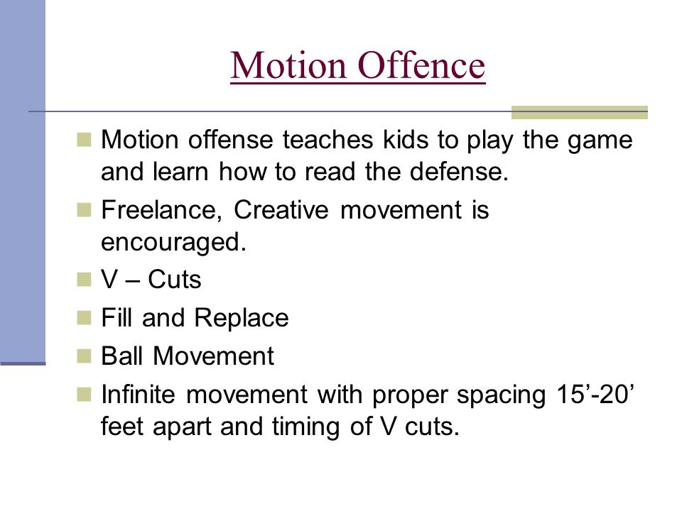 Motion Offence Motion offense teaches kids to play the game and learn how to read the defense. Freelance, Creative movement is encouraged.